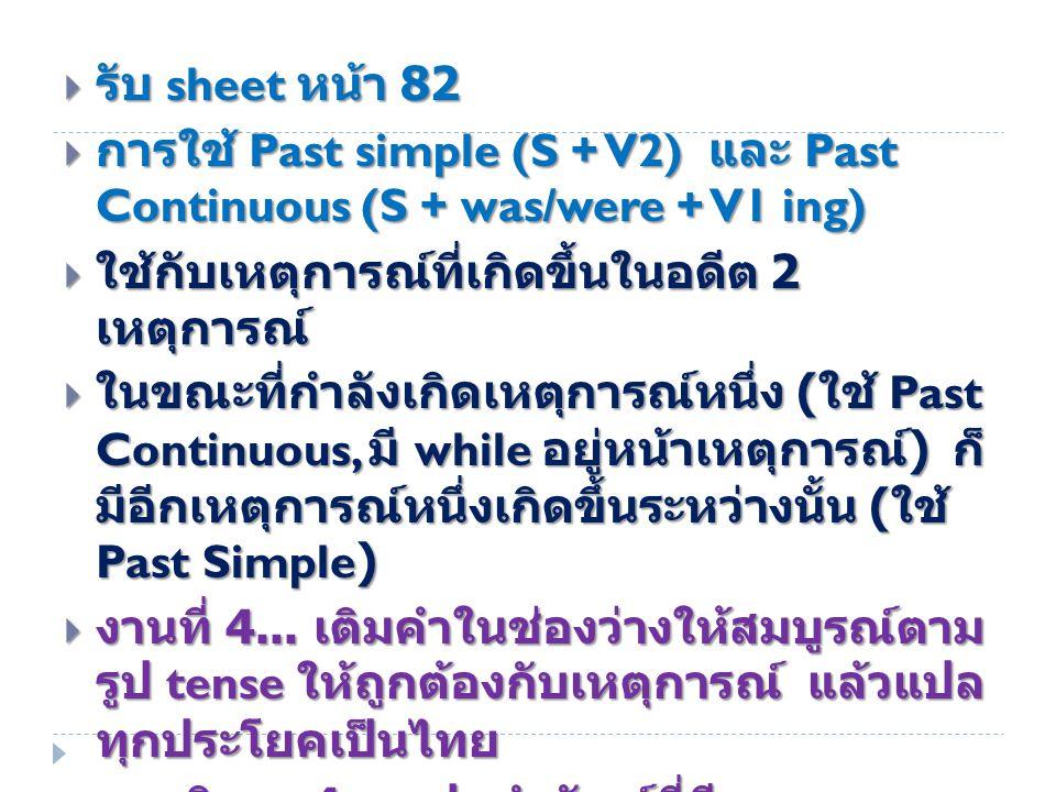  รับ sheet หน้า 82  การใช้ Past simple (S + V2) และ Past Continuous (S + was/were + V1 ing)  ใช้กับเหตุการณ์ที่เกิดขึ้นในอดีต 2 เหตุการณ์  ในขณะที่กำลังเกิดเหตุการณ์หนึ่ง ( ใช้ Past Continuous, มี while อยู่หน้าเหตุการณ์ ) ก็ มีอีกเหตุการณ์หนึ่งเกิดขึ้นระหว่างนั้น ( ใช้ Past Simple)  งานที่ 4...