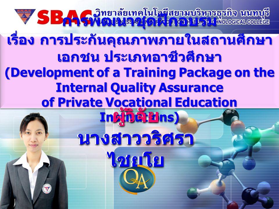 ผู้วิจัย นางสาววริศรา ไชยโย ผู้วิจัย การพัฒนาชุดฝึกอบรม เรื่อง การประกันคุณภาพภายในสถานศึกษา เอกชน ประเภทอาชีวศึกษา (Development of a Training Package
