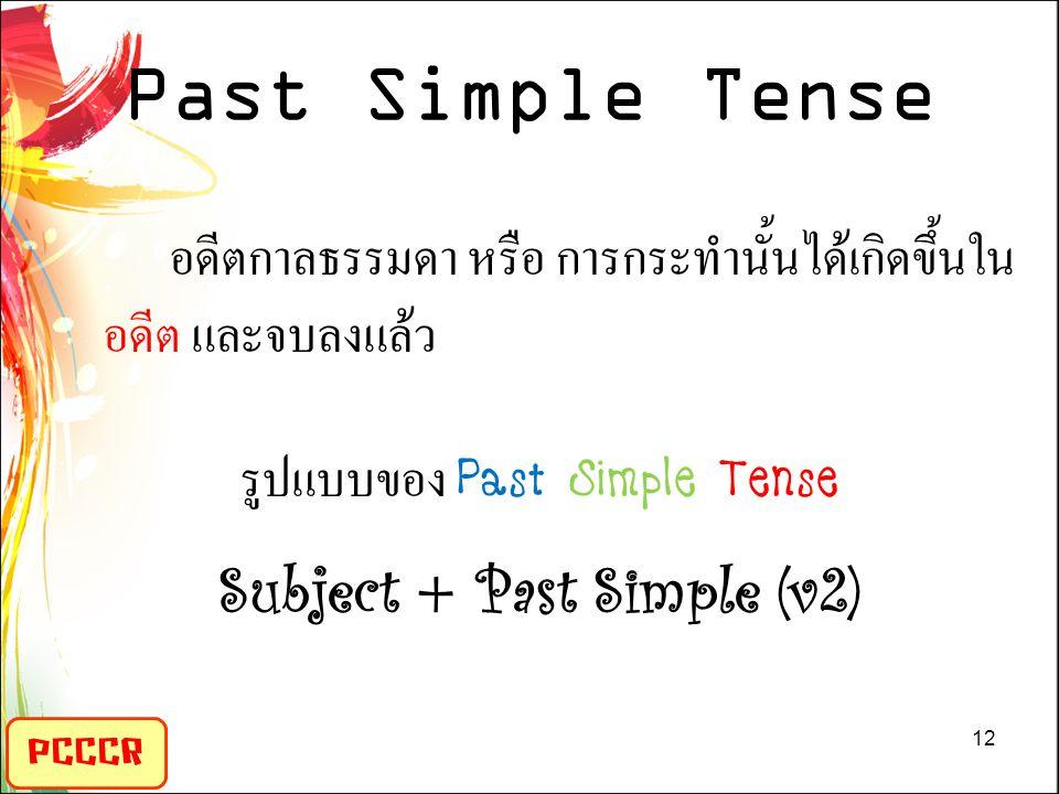 Past Simple Tense PCCCR อดีตกาลธรรมดา หรือ การกระทำนั้นได้เกิดขึ้นใน อดีต และจบลงแล้ว รูปแบบของ Past Simple Tense Subject + Past Simple (v2) 12