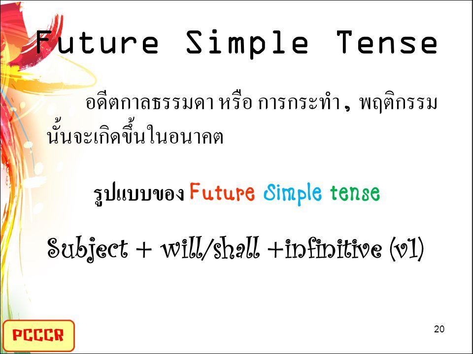 Future Simple Tense PCCCR อดีตกาลธรรมดา หรือ การกระทำ, พฤติกรรม นั้นจะเกิดขึ้นในอนาคต รูปแบบของ Future Simple tense Subject + will/shall +infinitive (v1) 20