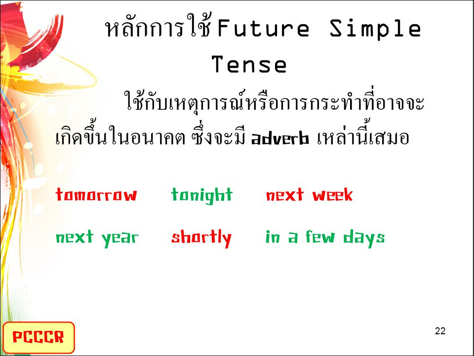 PCCCR หลักการใช้ Future Simple Tense ใช้กับเหตุการณ์หรือการกระทำที่อาจจะ เกิดขึ้นในอนาคต ซึ่งจะมี adverb เหล่านี้เสมอ tomorrowtonightnext week next yearshortlyin a few days 22