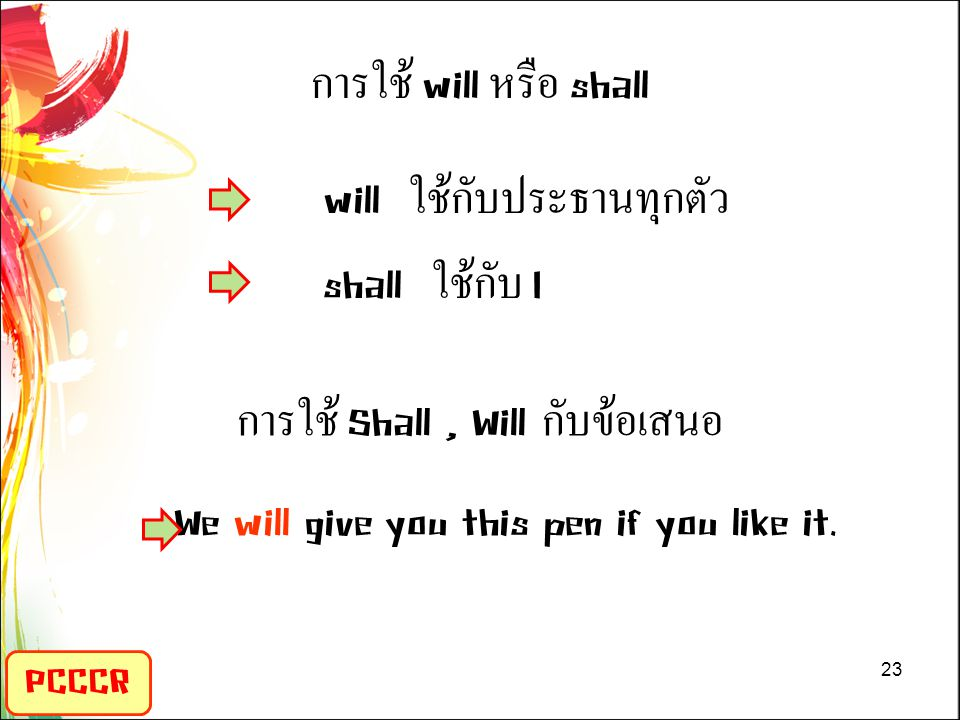 PCCCR การใช้ will หรือ shall will ใช้กับประธานทุกตัว shall ใช้กับ I การใช้ Shall, Will กับข้อเสนอ We will give you this pen if you like it.