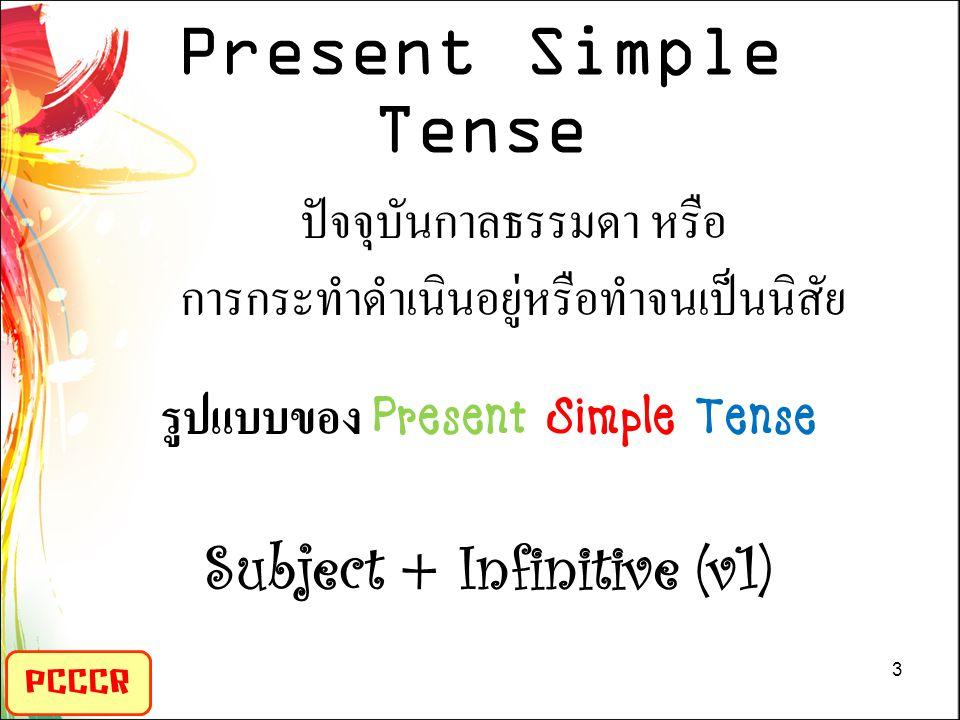 Present Simple Tense PCCCR ปัจจุบันกาลธรรมดา หรือ การกระทำดำเนินอยู่หรือทำจนเป็นนิสัย รูปแบบของ Present Simple Tense Subject + Infinitive (v1) 3