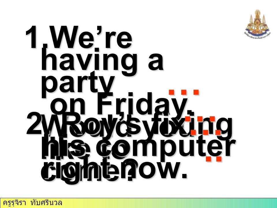 ครูรุจิรา ทับศรีนวล 1.We're having a party on Friday. Would you like to come? on Friday. Would you like to come? 2. Roy's fixing his computer right no