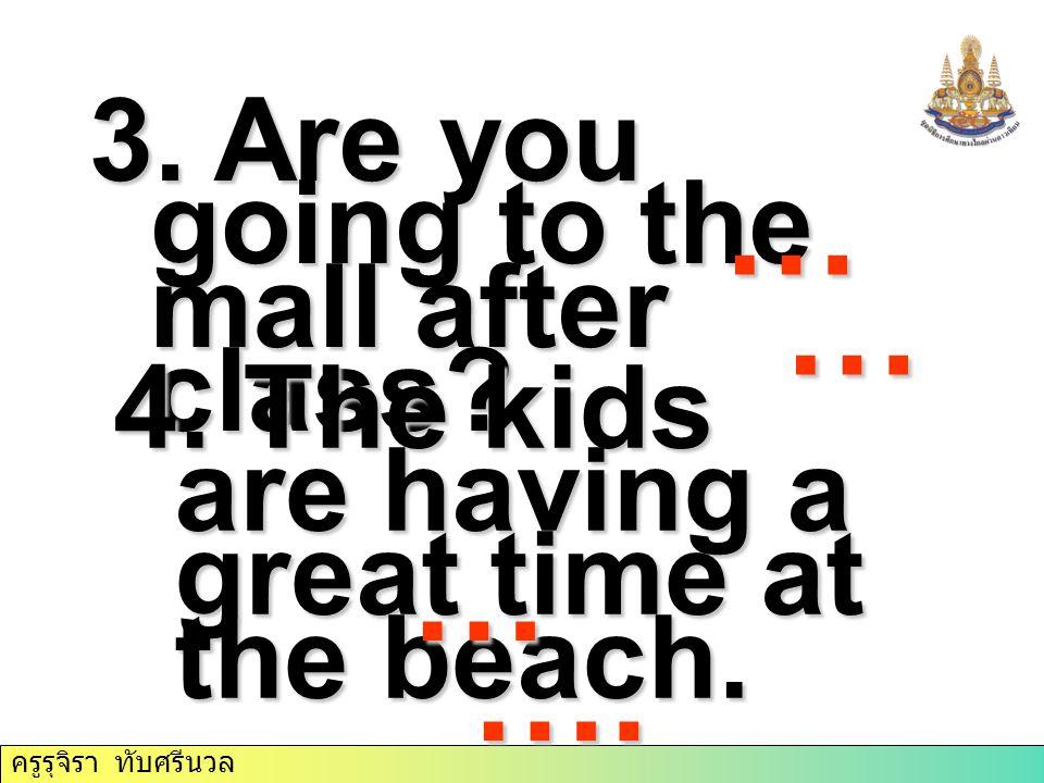 ครูรุจิรา ทับศรีนวล 3. Are you going to the mall after class? 4. The kids are having a great time at the beach. …………………… … ….