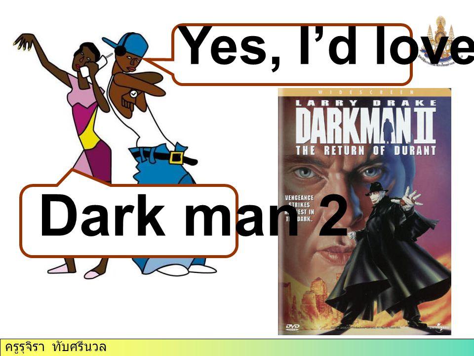 ครูรุจิรา ทับศรีนวล Yes, I'd love to. Dark man 2