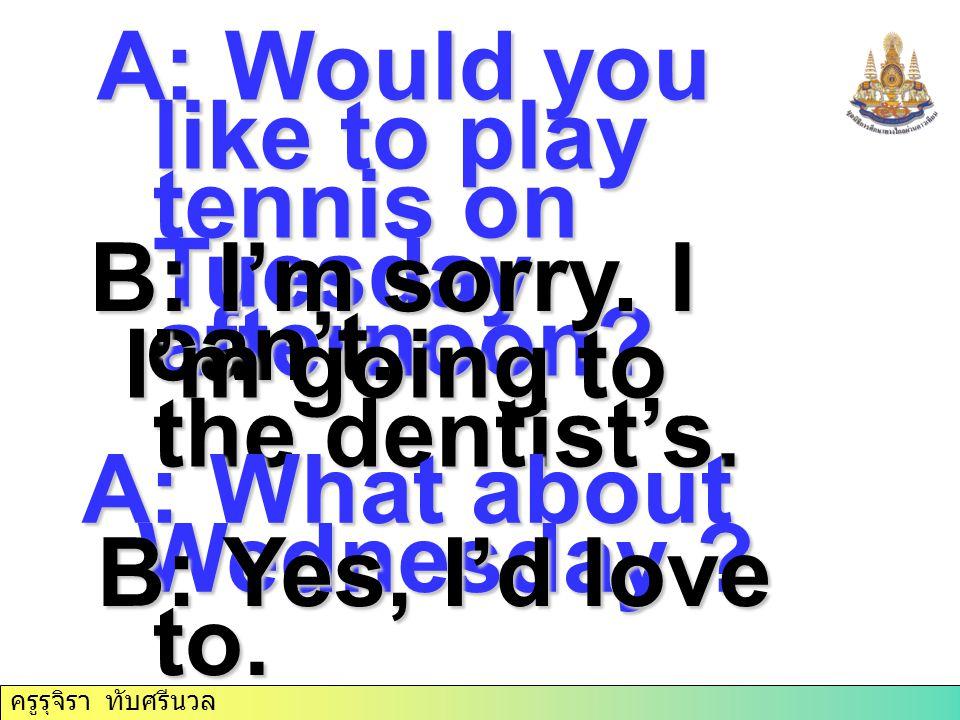 ครูรุจิรา ทับศรีนวล A: Would you like to play tennis on Tuesday afternoon? B: I'm sorry. I can't. I'm going to the dentist's. I'm going to the dentist