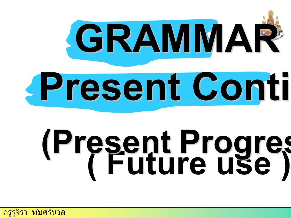 ครูรุจิรา ทับศรีนวล GRAMMAR GRAMMAR Present Continuous ( Future use ) (Present Progressive)