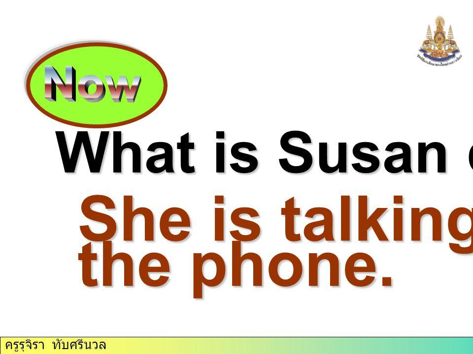 ครูรุจิรา ทับศรีนวล What is Susan doing She is talking on the phone.