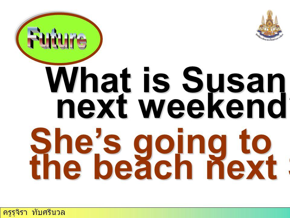ครูรุจิรา ทับศรีนวล What is Susan doing next weekend? next weekend? She's going to the beach next Sunday.