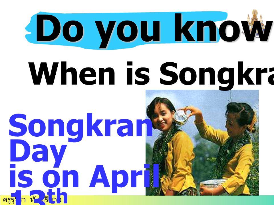 ครูรุจิรา ทับศรีนวล Do you know….? When is Songkran Day? Songkran Day is on April 13 th.