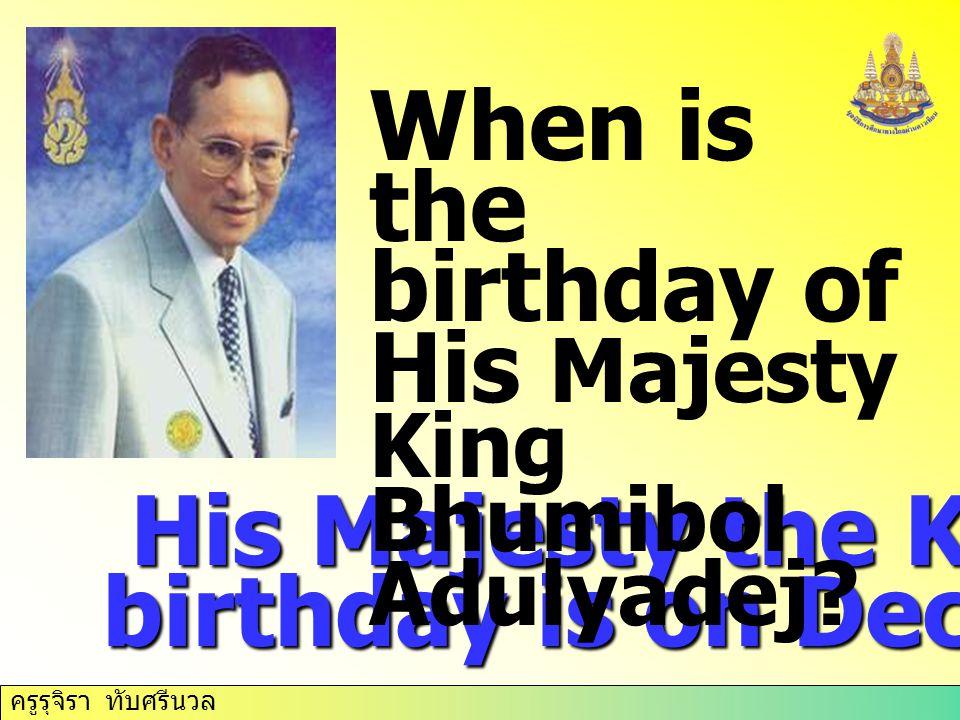 ครูรุจิรา ทับศรีนวล His Majesty the King's birthday is on December 5 th. His Majesty the King's birthday is on December 5 th. When is the birthday of
