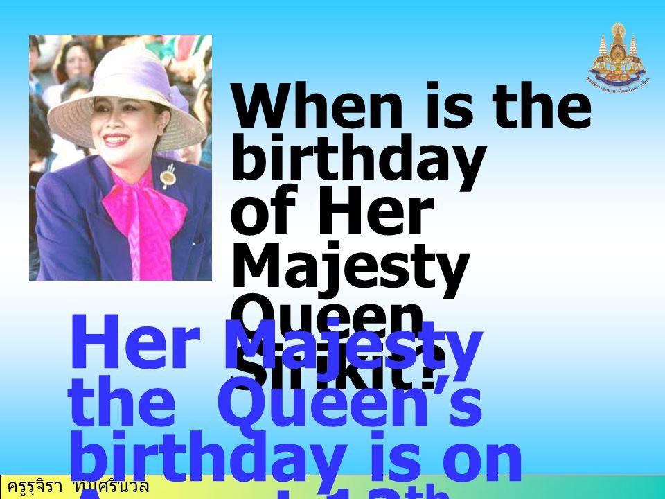 ครูรุจิรา ทับศรีนวล When is the birthday of Her Majesty Queen Sirikit? Her Majesty the Queen's birthday is on August 12 th.