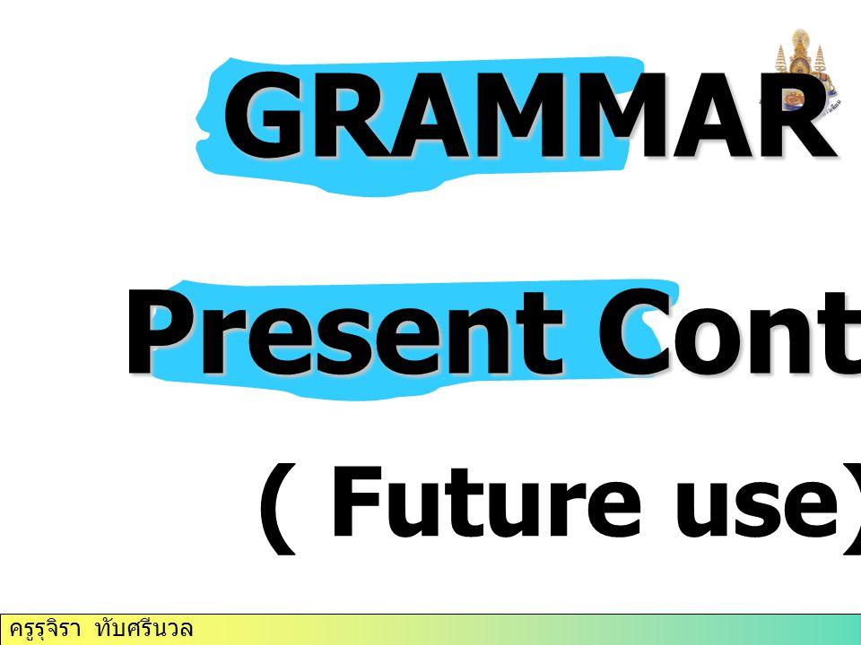 ครูรุจิรา ทับศรีนวล GRAMMAR GRAMMAR Present Continuous ( Future use)