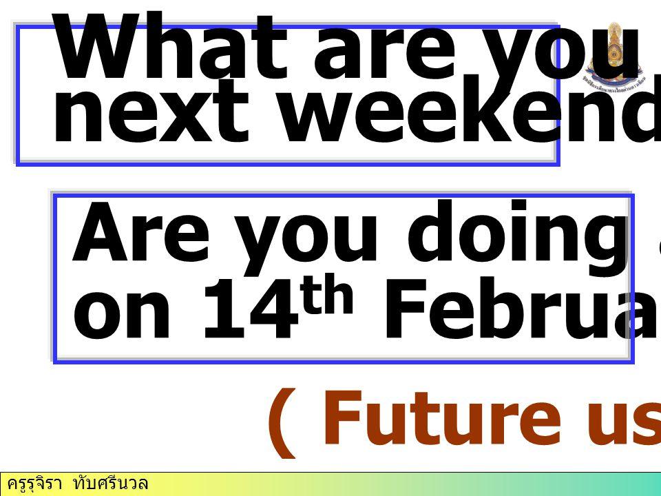 ครูรุจิรา ทับศรีนวล What are you doing next weekend? Are you doing anything on 14 th February? ( Future use)