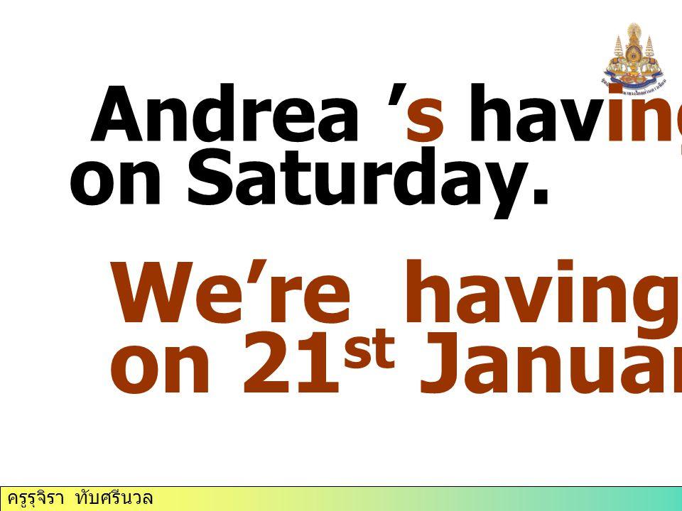 ครูรุจิรา ทับศรีนวล Andrea 's having a party on Saturday. We're having a test on 21 st January.