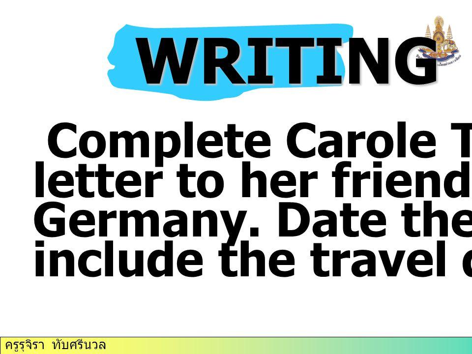 ครูรุจิรา ทับศรีนวล WRITING WRITING Complete Carole Thompson's letter to her friend, Hanna, in Germany. Date the letter and include the travel details