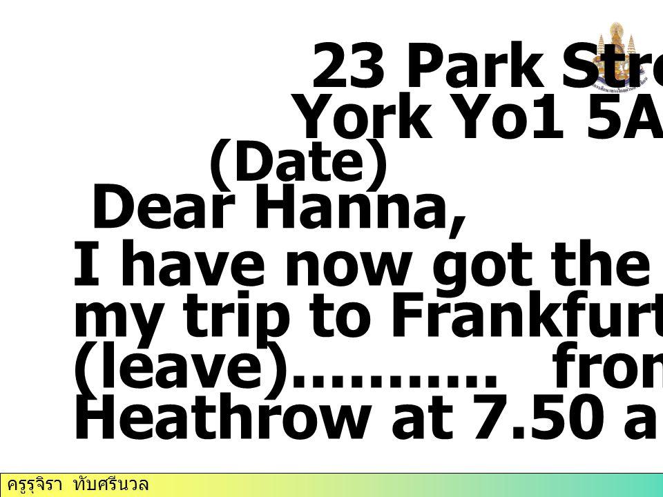 ครูรุจิรา ทับศรีนวล 23 Park Street York Yo1 5AT (Date) Dear Hanna, I have now got the details of my trip to Frankfurt. I'm (leave)........... from Lon
