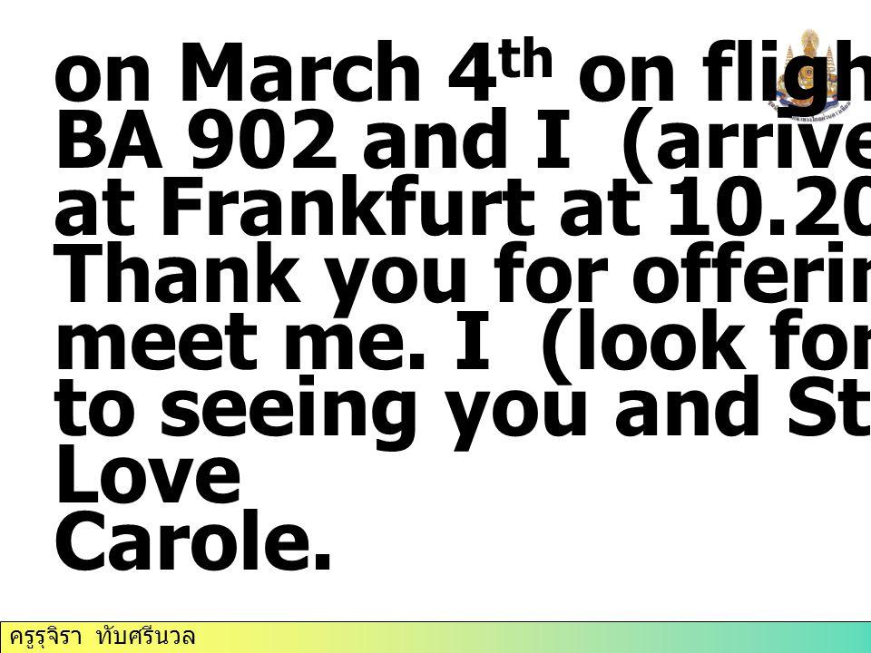 ครูรุจิรา ทับศรีนวล on March 4 th on flight number BA 902 and I (arrive)……….. at Frankfurt at 10.20 a.m. Thank you for offering to meet me. I (look fo