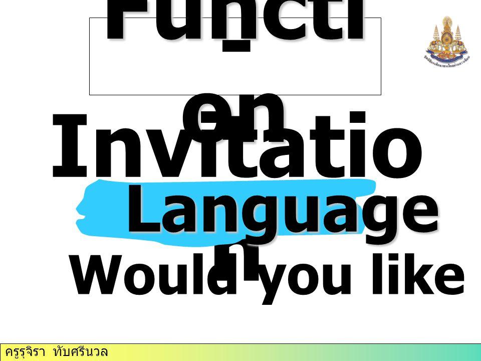 ครูรุจิรา ทับศรีนวล Functi on - Invitatio n Language Would you like to come?