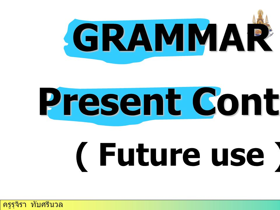 ครูรุจิรา ทับศรีนวล GRAMMAR GRAMMAR Present Continuous ( Future use )