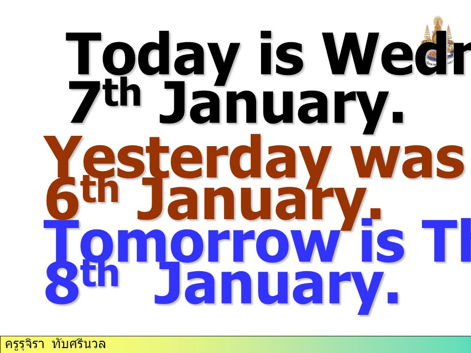 Today is Wednesday 7 th January. Yesterday was Tuesday 6 th January. Tomorrow is Thursday 8 th January.