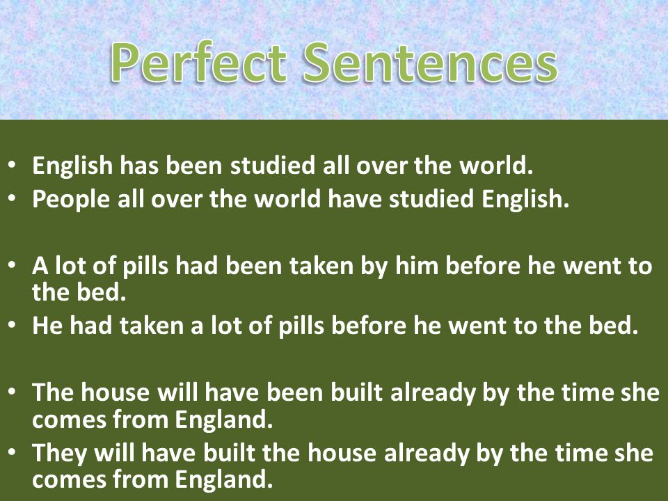 English has been studied all over the world. People all over the world have studied English. A lot of pills had been taken by him before he went to th