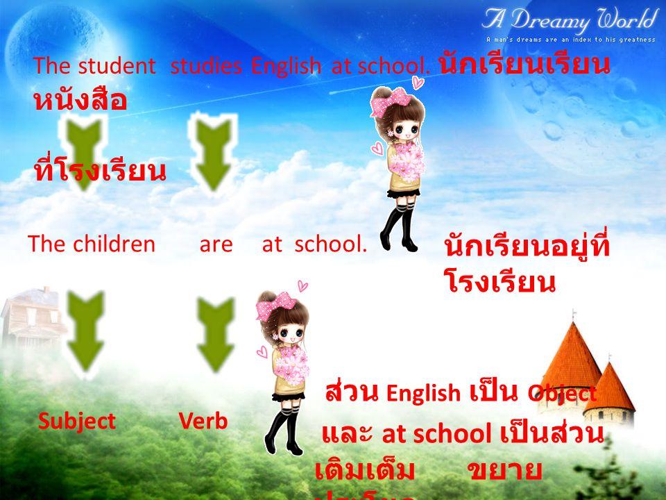The student studies English at school. นักเรียนเรียน หนังสือ ที่โรงเรียน The childrenareat school. นักเรียนอยู่ที่ โรงเรียน SubjectVerb ส่วน English เ