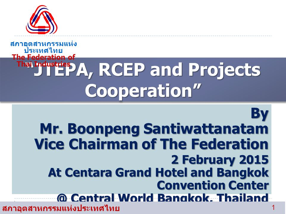 """JTEPA, RCEP and Projects Cooperation"" สภาอุตสาหกรรมแห่ง ประเทศไทย The Federation of Thai Industries By Mr. Boonpeng Santiwattanatam Vice Chairman of"