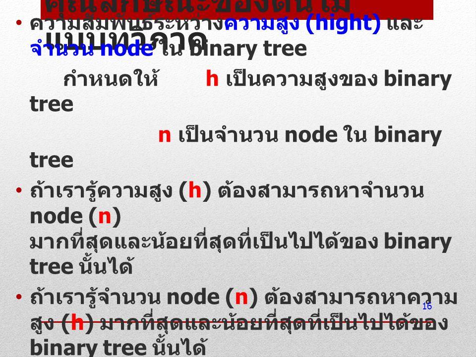 คุณลักษณะของต้นไม้ แบบทวิภาค ความสัมพันธ์ระหว่างความสูง (hight) และ จำนวน node ใน binary tree กำหนดให้ h เป็นความสูงของ binary tree n เป็นจำนวน node ใ