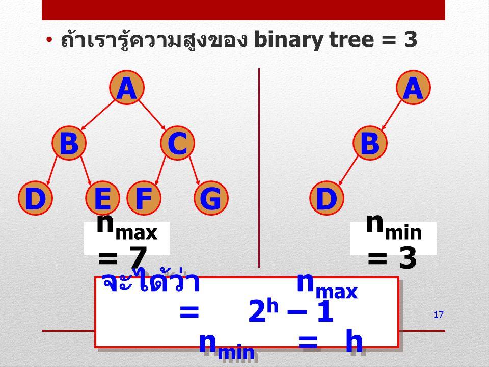 ถ้าเรารู้ความสูงของ binary tree = 3 17 จะได้ว่า n max =2 h – 1 n min =h จะได้ว่า n max =2 h – 1 n min =h A BC DE FG n max = 7 A B D n min = 3
