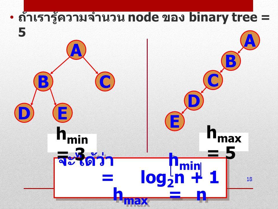 ถ้าเรารู้ความจำนวน node ของ binary tree = 5 18 จะได้ว่า h min =log 2 n + 1 h max =n จะได้ว่า h min =log 2 n + 1 h max =n A BC DE h min = 3 h max = 5 A