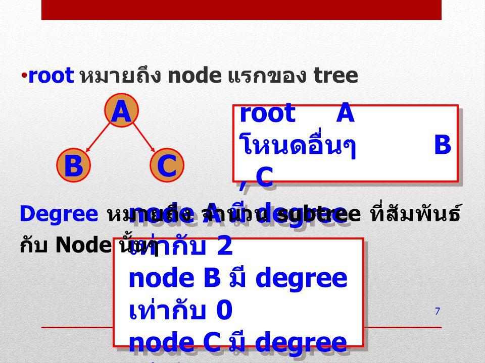root หมายถึง node แรกของ tree 7 A BC root A โหนดอื่นๆ B, C root A โหนดอื่นๆ B, C node A มี degree เท่ากับ 2 node B มี degree เท่ากับ 0 node C มี degre