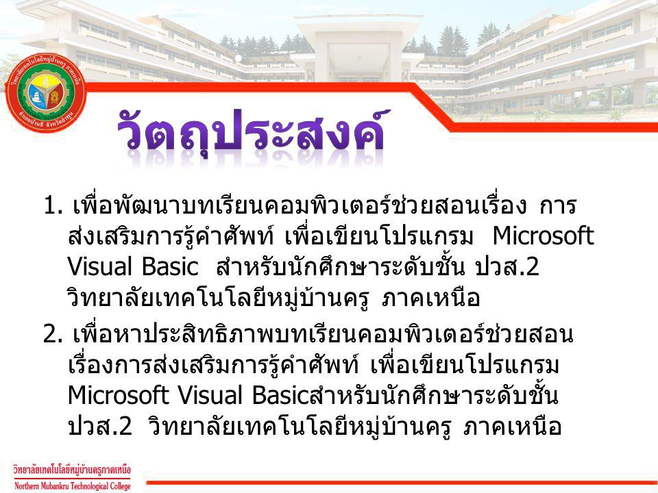 1. เพื่อพัฒนาบทเรียนคอมพิวเตอร์ช่วยสอนเรื่อง การ ส่งเสริมการรู้คำศัพท์ เพื่อเขียนโปรแกรม Microsoft Visual Basic สำหรับนักศึกษาระดับชั้น ปวส.2 วิทยาลัย