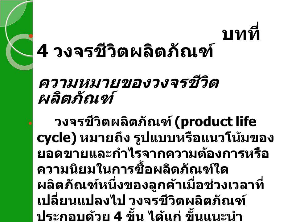 บทที่ 4 วงจรชีวิตผลิตภัณฑ์ ความหมายของวงจรชีวิต ผลิตภัณฑ์ วงจรชีวิตผลิตภัณฑ์ (product life cycle) หมายถึง รูปแบบหรือแนวโน้มของ ยอดขายและกำไรจากความต้อ
