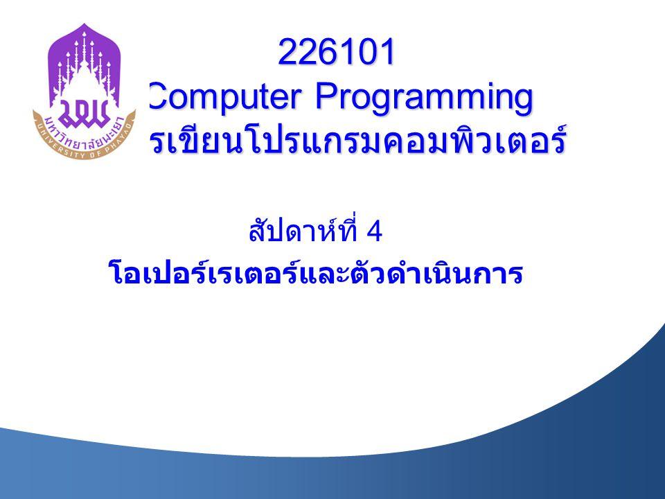 226101 Computer Programming การเขียนโปรแกรมคอมพิวเตอร์ สัปดาห์ที่ 4 โอเปอร์เรเตอร์และตัวดำเนินการ