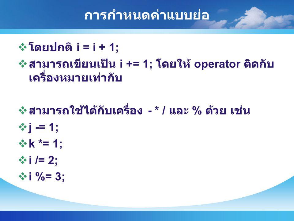 การกำหนดค่าแบบย่อ  โดยปกติ i = i + 1;  สามารถเขียนเป็น i += 1; โดยให้ operator ติดกับ เครื่องหมายเท่ากับ  สามารถใช้ได้กับเครื่อง - * / และ % ด้วย เช่น  j -= 1;  k *= 1;  i /= 2;  i %= 3;