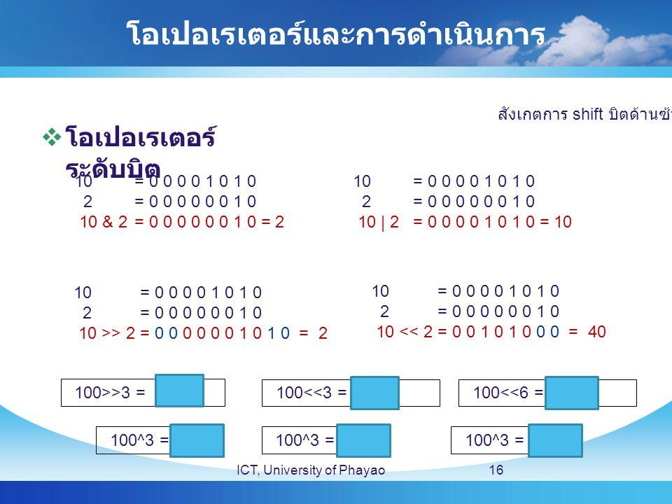 โอเปอเรเตอร์และการดำเนินการ  โอเปอเรเตอร์ ระดับบิต ICT, University of Phayao16 10 = 0 0 0 0 1 0 1 0 2 = 0 0 0 0 0 0 1 0 10 & 2= 0 0 0 0 0 0 1 0 = 2 10 = 0 0 0 0 1 0 1 0 2 = 0 0 0 0 0 0 1 0 10 | 2= 0 0 0 0 1 0 1 0 = 10 10 = 0 0 0 0 1 0 1 0 2 = 0 0 0 0 0 0 1 0 10 >> 2= 0 0 0 0 0 0 1 0 1 0 = 2 10 = 0 0 0 0 1 0 1 0 2 = 0 0 0 0 0 0 1 0 10 << 2= 0 0 1 0 1 0 0 0 = 40 100>>3 = 12 100<<3 = 800100<<6 = 6400 100^3 = 103 สังเกตการ shift บิตด้านซ้าย 100^3 = 96100^3 = 97