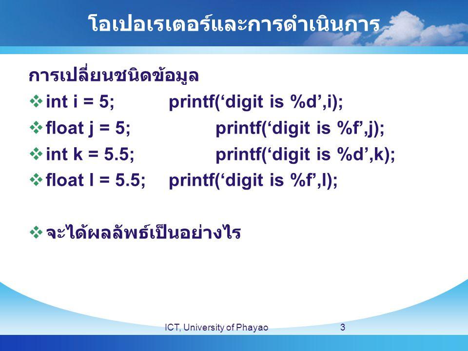 โอเปอเรเตอร์และการดำเนินการ ICT, University of Phayao3 การเปลี่ยนชนิดข้อมูล  int i = 5;printf('digit is %d',i);  float j = 5;printf('digit is %f',j);  int k = 5.5;printf('digit is %d',k);  float l = 5.5;printf('digit is %f',l);  จะได้ผลลัพธ์เป็นอย่างไร