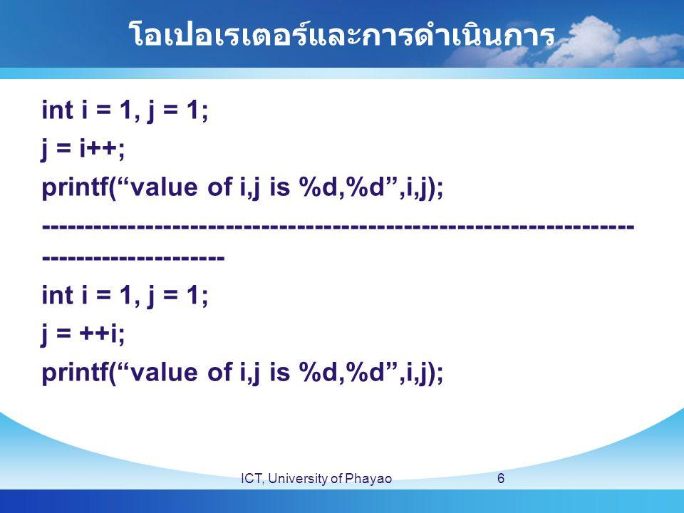 โอเปอเรเตอร์และการดำเนินการ int i = 1, j = 1; j = i++; printf( value of i,j is %d,%d ,i,j); ------------------------------------------------------------------- --------------------- int i = 1, j = 1; j = ++i; printf( value of i,j is %d,%d ,i,j); ICT, University of Phayao6