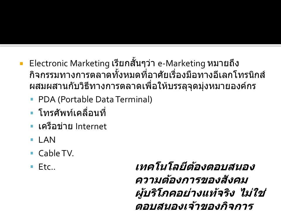  Electronic Marketing เรียกสั้นๆว่า e-Marketing หมายถึง กิจกรรมทางการตลาดทั้งหมดที่อาศัยเรื่องมือทางอีเลกโทรนิกส์ ผสมผสานกับวิธีทางการตลาดเพื่อให้บรรลุจุดมุ่งหมายองค์กร  PDA (Portable Data Terminal)  โทรศัพท์เคลื่อนที่  เครือข่าย Internet  LAN  Cable TV.