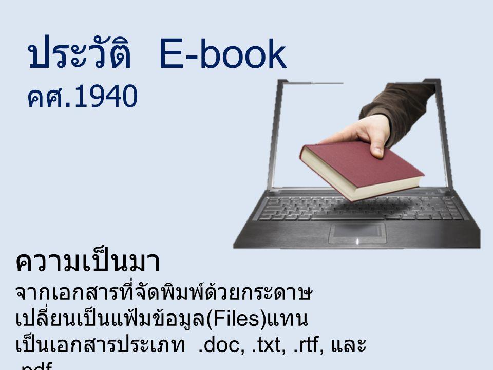 ประวัติ E-book คศ.1940 ความเป็นมา จากเอกสารที่จัดพิมพ์ด้วยกระดาษ เปลี่ยนเป็นแฟ้มข้อมูล (Files) แทน เป็นเอกสารประเภท.doc,.txt,.rtf, และ.pdf พัฒนาเป็น HTML จะออกมาเป็น web page