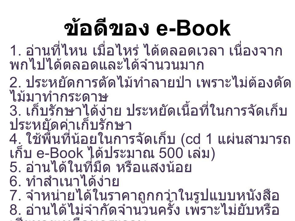 ข้อดีของ e-Book 1. อ่านที่ไหน เมื่อไหร่ ได้ตลอดเวลา เนื่องจาก พกไปได้ตลอดและได้จำนวนมาก 2. ประหยัดการตัดไม้ทำลายป่า เพราะไม่ต้องตัด ไม้มาทำกระดาษ 3. เ