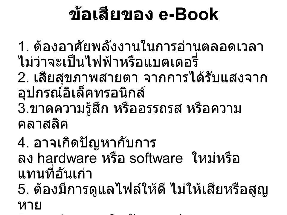 ข้อเสียของ e-Book 1. ต้องอาศัยพลังงานในการอ่านตลอดเวลา ไม่ว่าจะเป็นไฟฟ้าหรือแบตเตอรี่ 2. เสียสุขภาพสายตา จากการได้รับแสงจาก อุปกรณ์อิเล็คทรอนิกส์ 3. ข