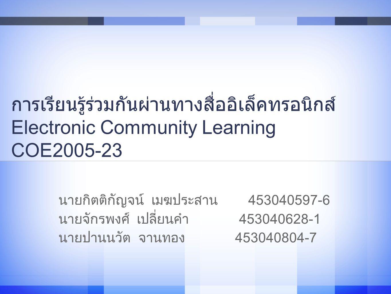 การเรียนรู้ร่วมกันผ่านทางสื่ออิเล็คทรอนิกส์ Electronic Community Learning COE2005-23 นายกิตติกัญจน์ เมฆประสาน 453040597-6 นายจักรพงศ์ เปลี่ยนคำ 453040628-1 นายปานนวัต จานทอง 453040804-7 1