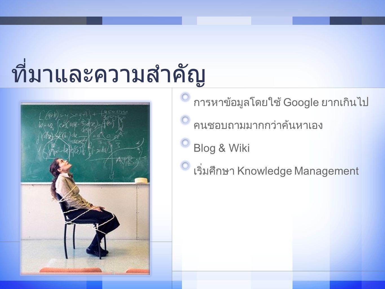ที่มาและความสำคัญ การหาข้อมูลโดยใช้ Google ยากเกินไป คนชอบถามมากกว่าค้นหาเอง Blog & Wiki เริ่มศึกษา Knowledge Management 4