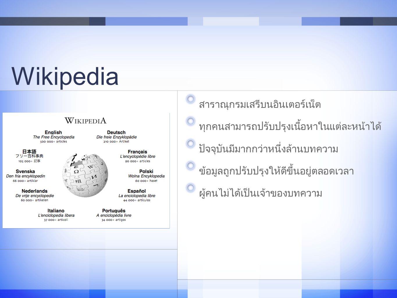 Wikipedia สาราณุกรมเสรีบนอินเตอร์เน็ต ทุกคนสามารถปรับปรุงเนื้อหาในแต่ละหน้าได้ ปัจจุบันมีมากกว่าหนึ่งล้านบทความ ข้อมูลถูกปรับปรุงให้ดีขึ้นอยู่ตลอดเวลา ผู้คนไม่ได้เป็นเจ้าของบทความ 7
