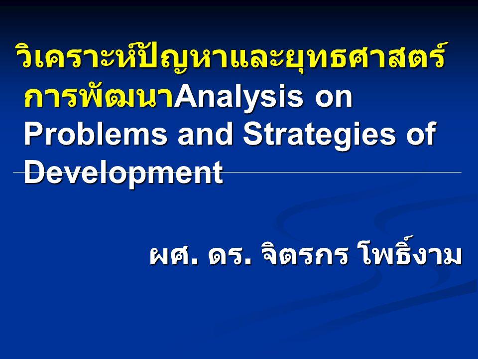 วิเคราะห์ปัญหาและยุทธศาสตร์ การพัฒนา Analysis on Problems and Strategies of Development วิเคราะห์ปัญหาและยุทธศาสตร์ การพัฒนา Analysis on Problems and Strategies of Development ผศ.