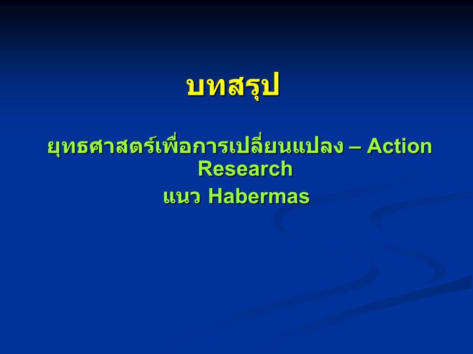 บทสรุป ยุทธศาสตร์เพื่อการเปลี่ยนแปลง – Action Research ยุทธศาสตร์เพื่อการเปลี่ยนแปลง – Action Research แนว Habermas