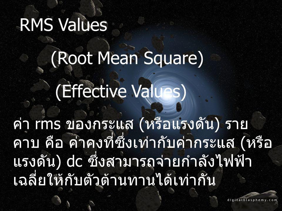 RMS Values (Root Mean Square) (Effective Values) ค่า rms ของกระแส (หรือแรงดัน) ราย คาบ คือ ค่าคงที่ซึ่งเท่ากับค่ากระแส (หรือ แรงดัน) dc ซึ่งสามารถจ่าย
